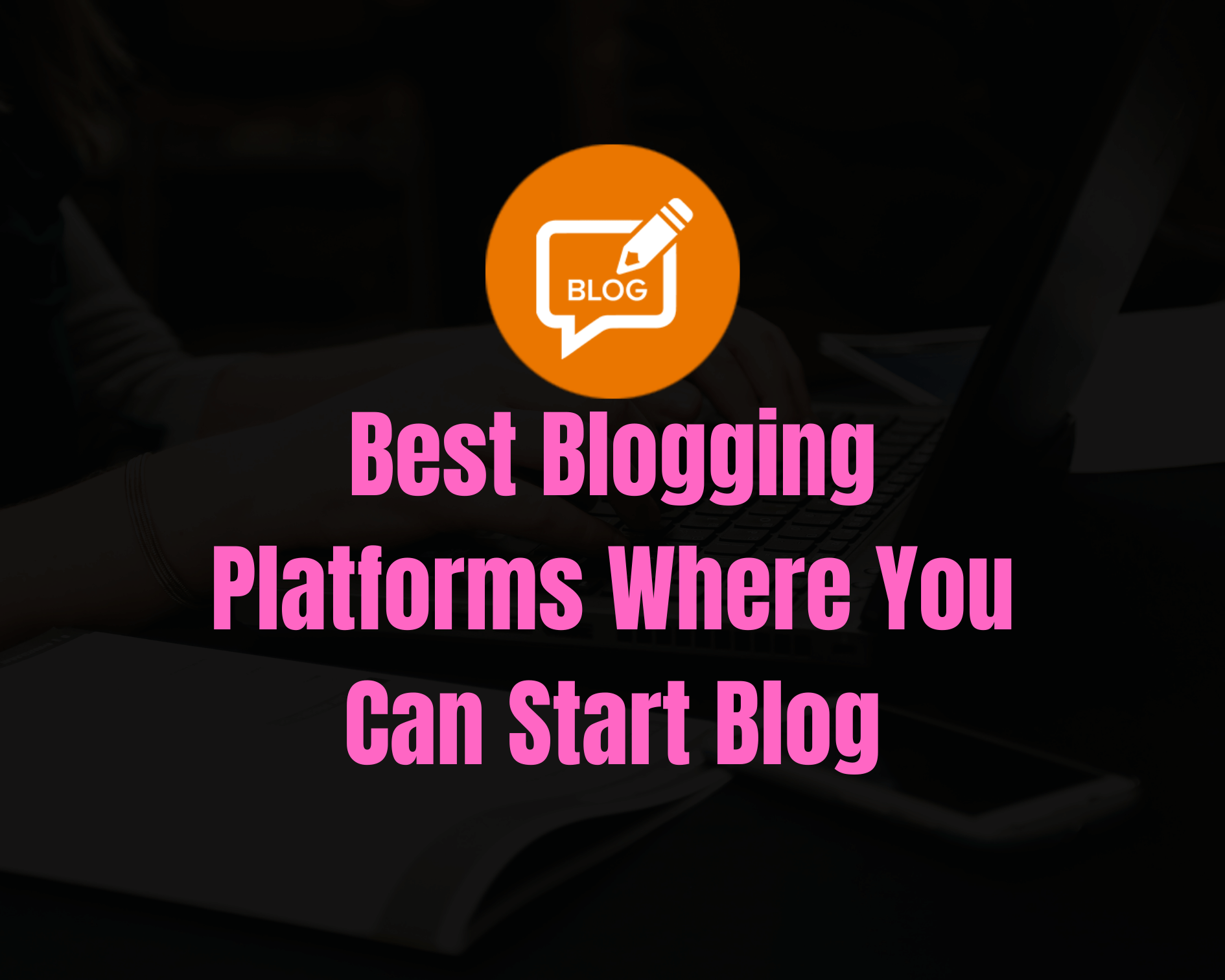 8 Best Blogging Platforms Where You Can Start Blog in 2021