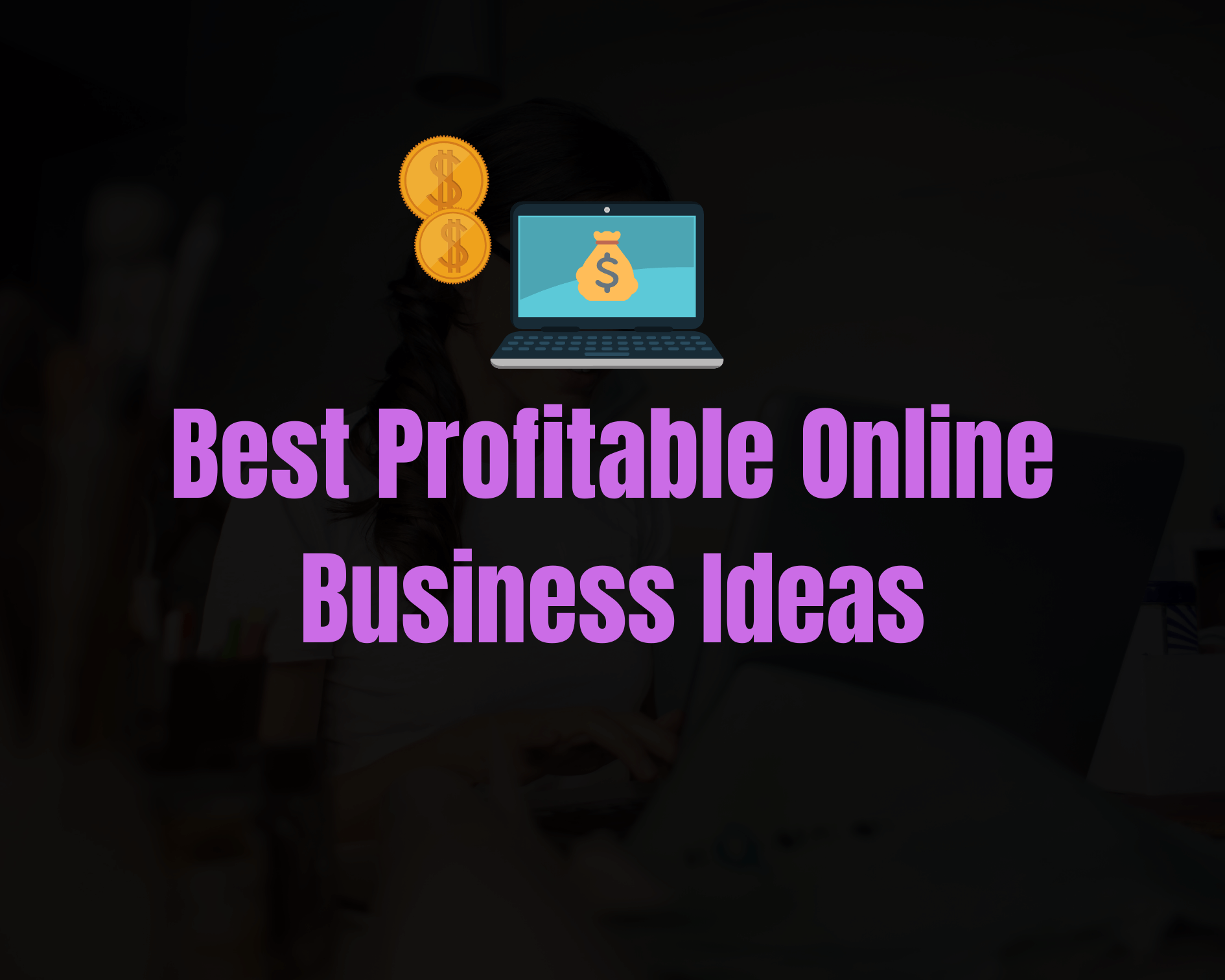 Top 8 Profitable Online Business Ideas that Anyone Can Start from Home