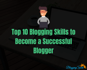 Top 10 Blogging Skills to Become a Successful Blogger