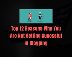 Read more about the article Top 12 Reasons Why You are not Getting Success in Blogging
