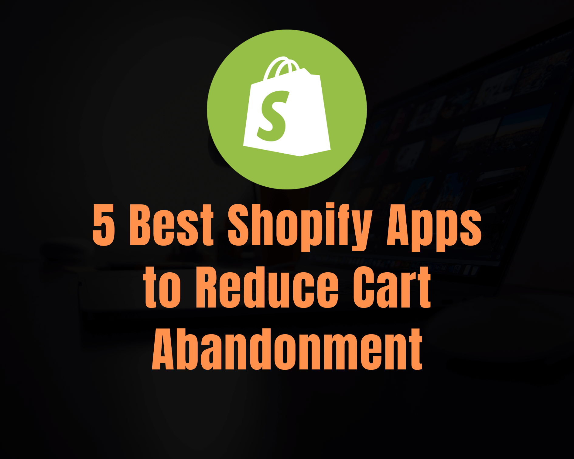 5 Best Shopify Apps to Reduce Cart Abandonment