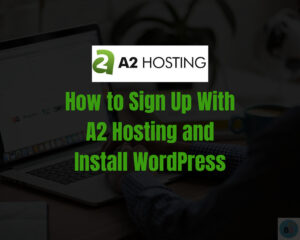 Read more about the article How to Sign Up With A2 Hosting and Install WordPress to Start A Site