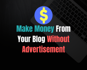 Ways to Make Money From Your Blog Without Ads