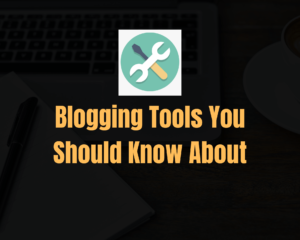 Blogging Tools You Should Know