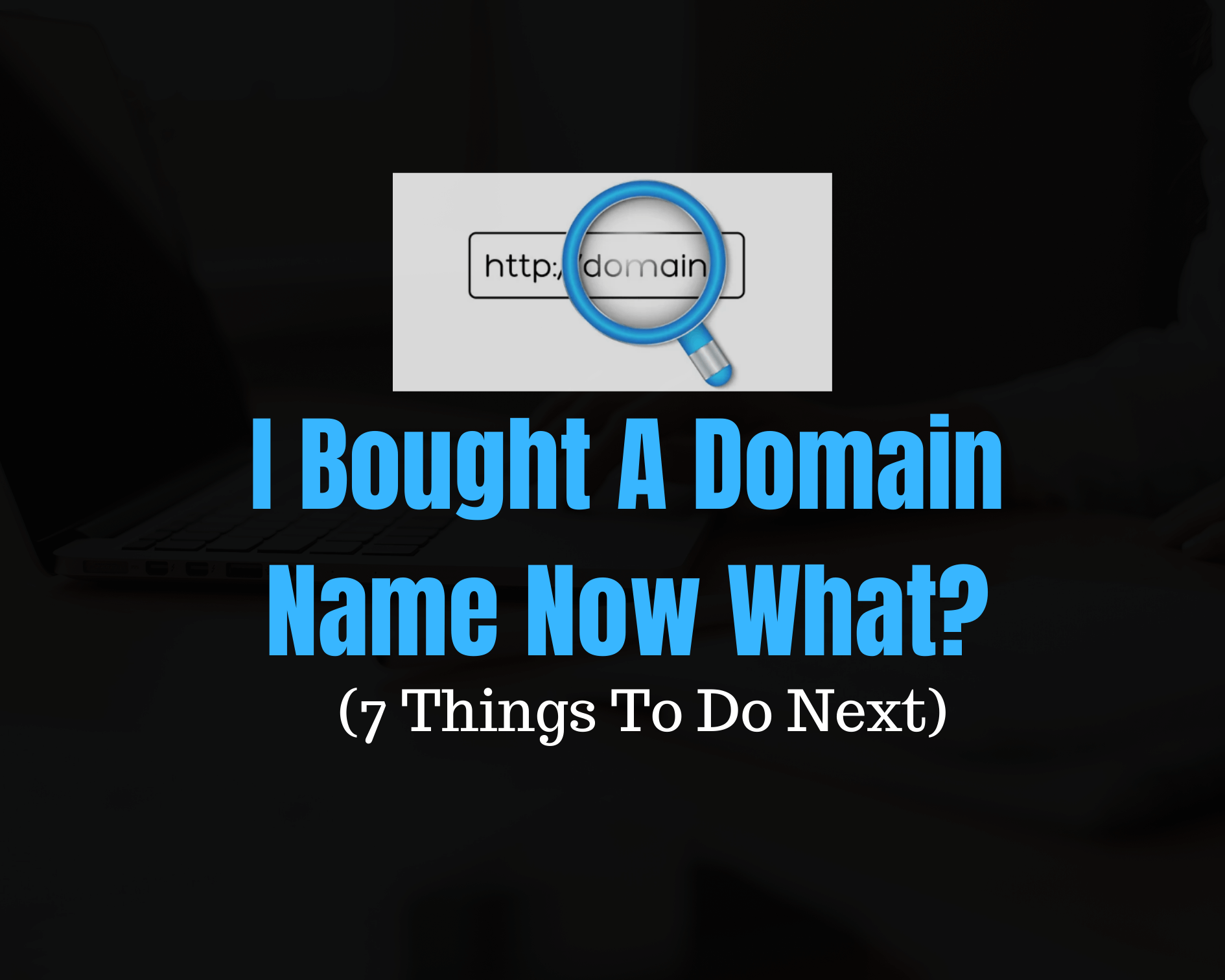 I Bought A Domain Name Now What? (7 Things To Do Next)