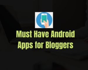 Must Have Android Apps for Bloggers