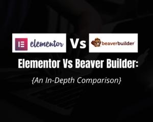Elementor Vs Beaver Builder in 2020: [A Detailed Comparison]