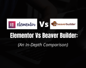 Elementor Vs Beaver Builder in 2021: [A Detailed Comparison]