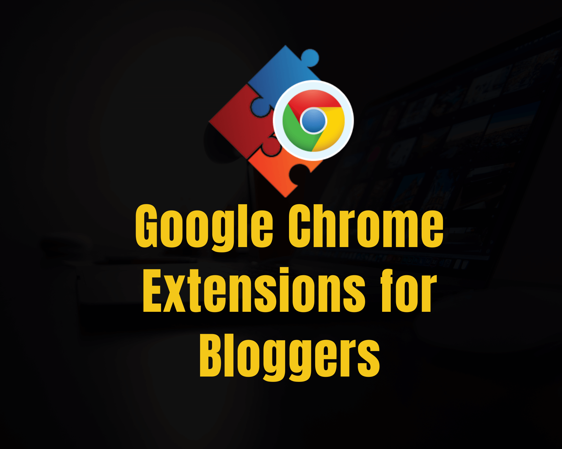 21 Best Google Chrome Extensions for Bloggers